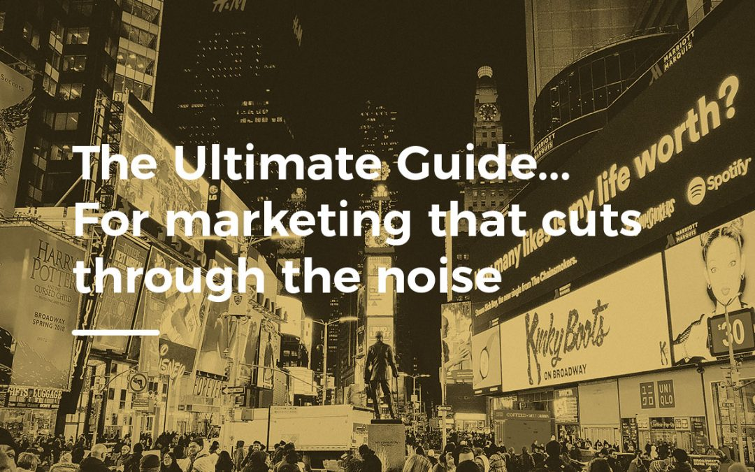 The Ultimate Guide… For marketing that cuts through the noise