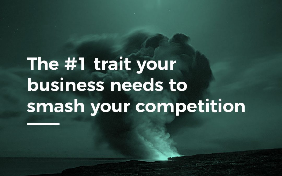 The #1 trait your business needs to smash your competition